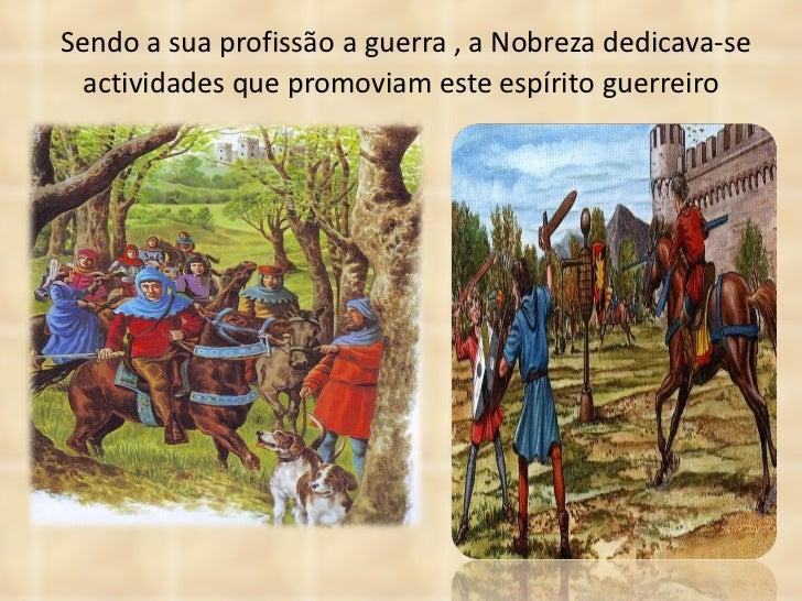 Sendo a sua profissão a guerra , a Nobreza dedicava-se actividades que promoviam este espírito guerreiro