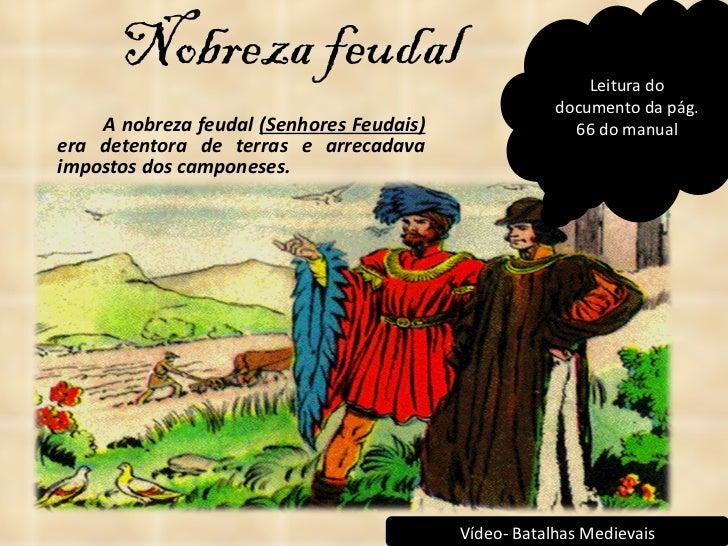 Nobreza feudal <ul><li>A nobreza feudal  (Senhores Feudais)  era detentora de terras e arrecadava impostos dos camponeses....
