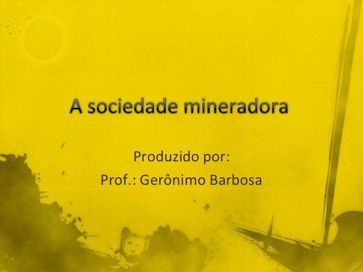 A sociedade mineradora<br />Produzido por: <br />Prof.: Gerônimo Barbosa<br />