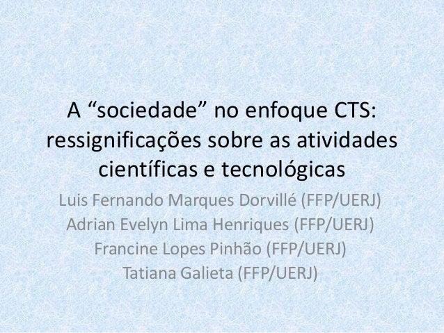 """A """"sociedade"""" no enfoque CTS: ressignificações sobre as atividades científicas e tecnológicas Luis Fernando Marques Dorvil..."""
