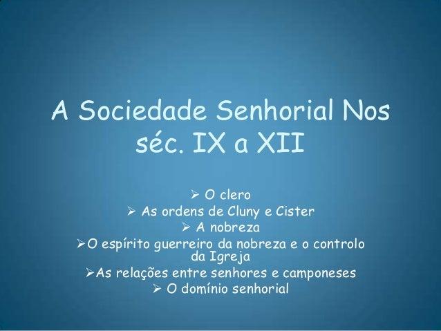 A Sociedade Senhorial Nosséc. IX a XII O clero As ordens de Cluny e Cister A nobrezaO espírito guerreiro da nobreza e ...