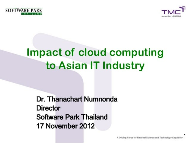 Impact of cloud computing   to Asian IT Industry Dr. Thanachart Numnonda Director Software Park Thailand 17 November 2012 ...