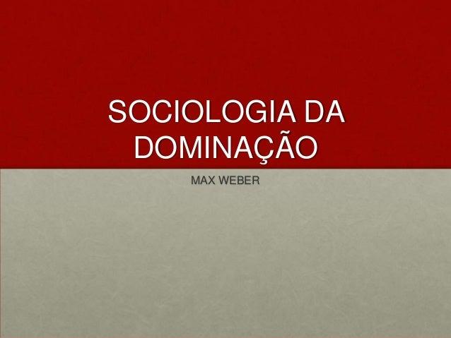 SOCIOLOGIA DA DOMINAÇÃO    MAX WEBER