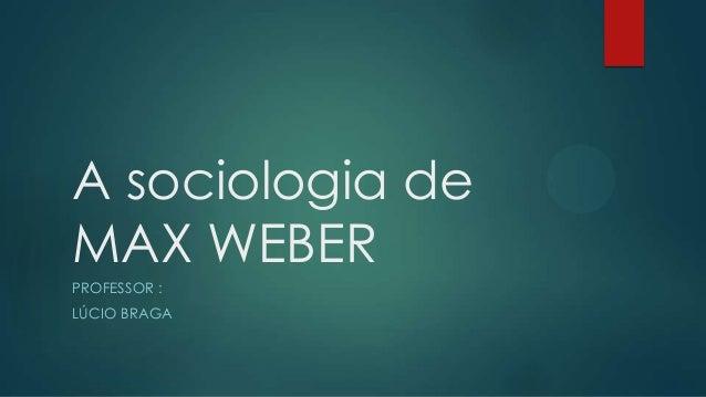 A sociologia de MAX WEBER PROFESSOR : LÚCIO BRAGA