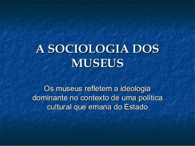 A SOCIOLOGIA DOSA SOCIOLOGIA DOS MUSEUSMUSEUS Os museus refletem a ideologiaOs museus refletem a ideologia dominante no co...