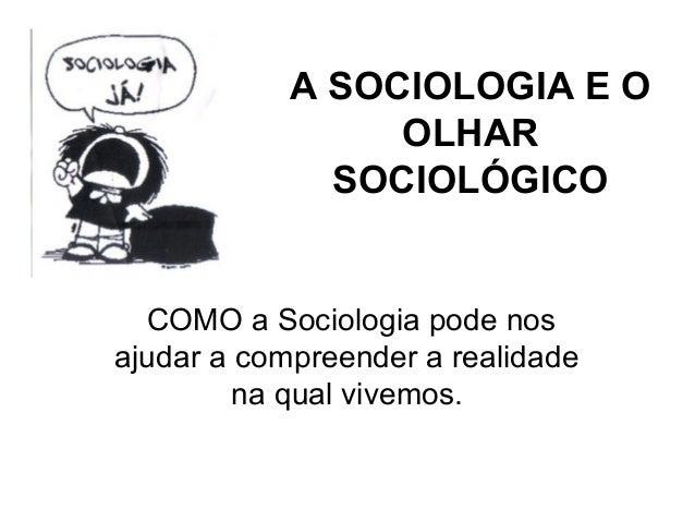 A SOCIOLOGIA E O                 OLHAR              SOCIOLÓGICO  COMO a Sociologia pode nosajudar a compreender a realidad...