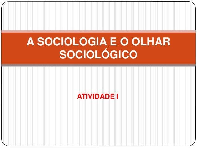 ATIVIDADE I A SOCIOLOGIA E O OLHAR SOCIOLÓGICO