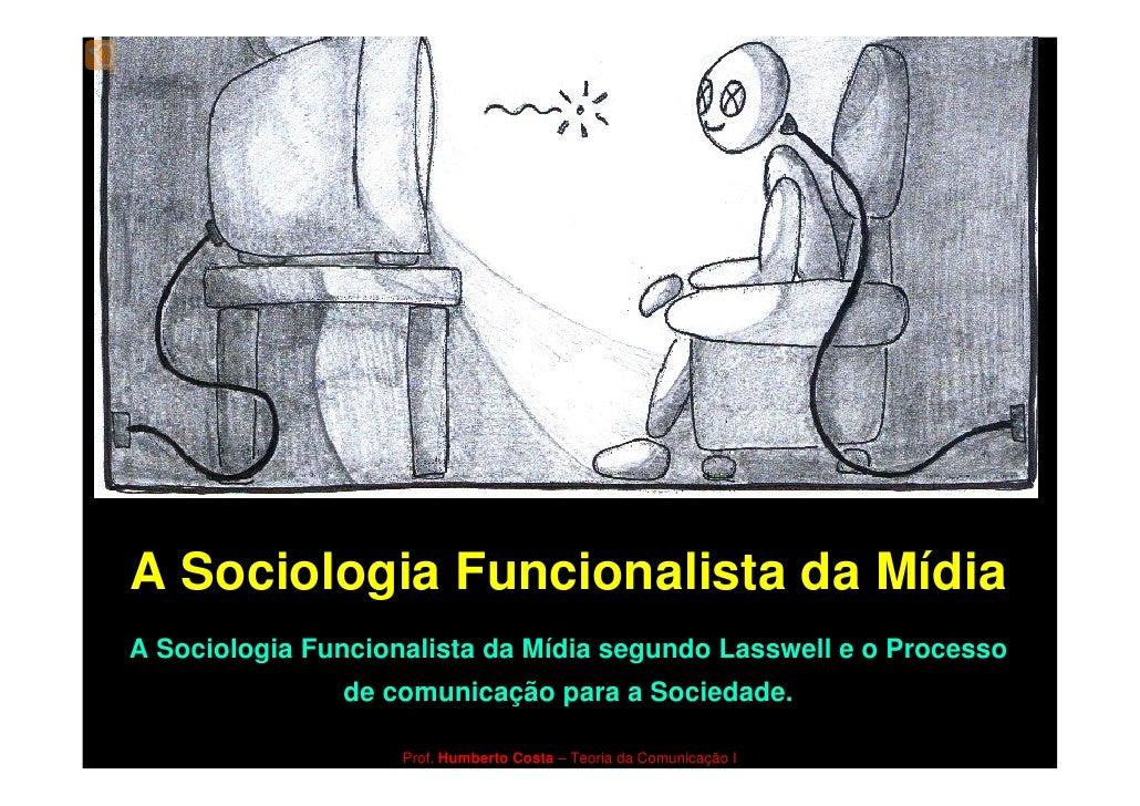A Sociologia Funcionalista da Mídia A Sociologia Funcionalista da Mídia segundo Lasswell e o Processo                de co...