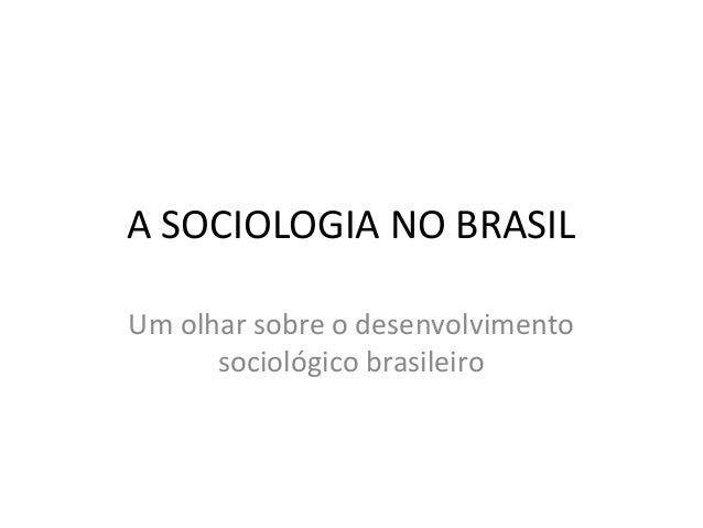 A SOCIOLOGIA NO BRASIL Um olhar sobre o desenvolvimento sociológico brasileiro