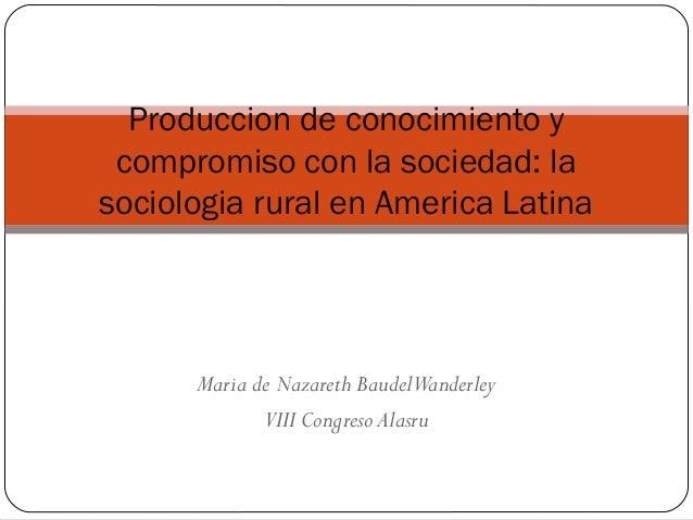 Maria de Nazareth BaudelWanderleyVIII Congreso AlasruProduccion de conocimiento ycompromiso con la sociedad: lasociologia ...