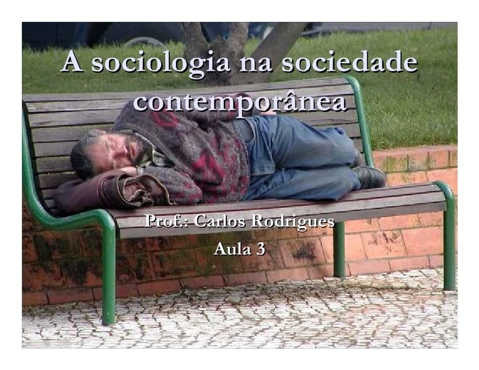 A sociologia na sociedade      contemporânea        Prof.: Carlos Rodrigues               Aula 3