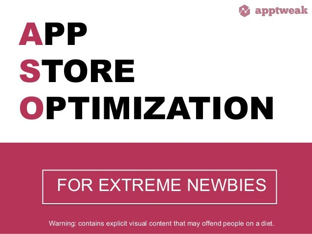 APP STORE OPTIMIZATION FOR EXTREME NEWBIES 	    Warning: contains explicit visual content that may offend people on a diet...