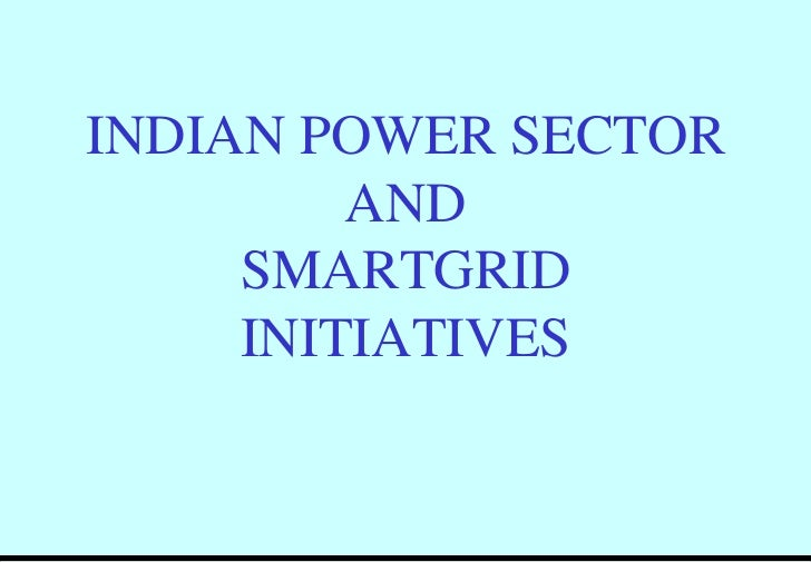 INDIAN POWER SECTOR         AND     SMARTGRID     INITIATIVES
