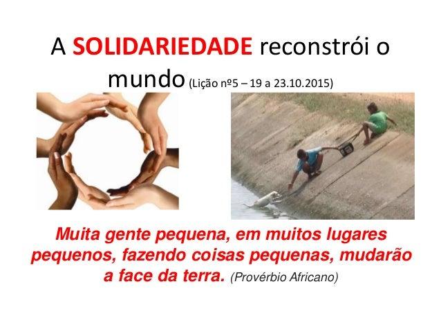 A SOLIDARIEDADE reconstrói o mundo(Lição nº5 – 19 a 23.10.2015) Muita gente pequena, em muitos lugares pequenos, fazendo c...
