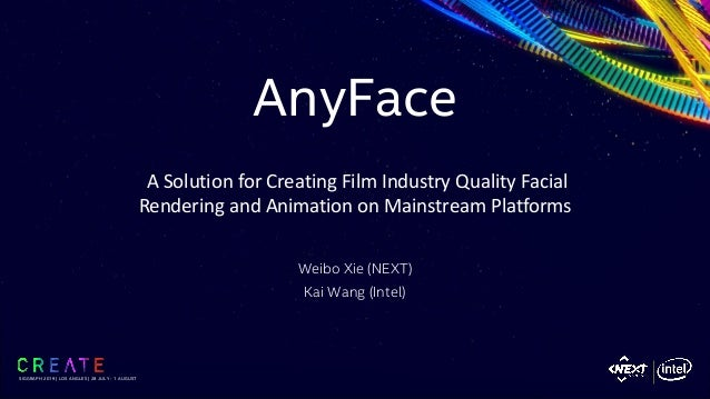 AnyFace Weibo Xie (NEXT) Kai Wang (Intel) SIGGRAPH 2019   LOS ANGLES   28 JULY - 1 AUGUST A Solution for Creating Film Ind...