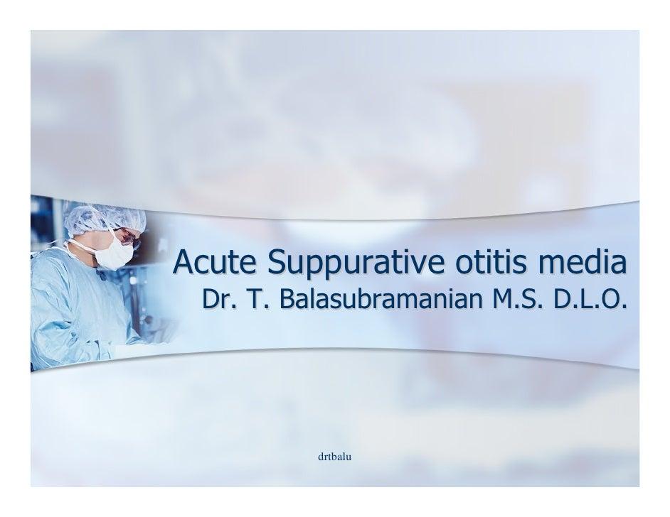 Acute Suppurative otitis media  Dr. T. Balasubramanian M.S. D.L.O.               drtbalu