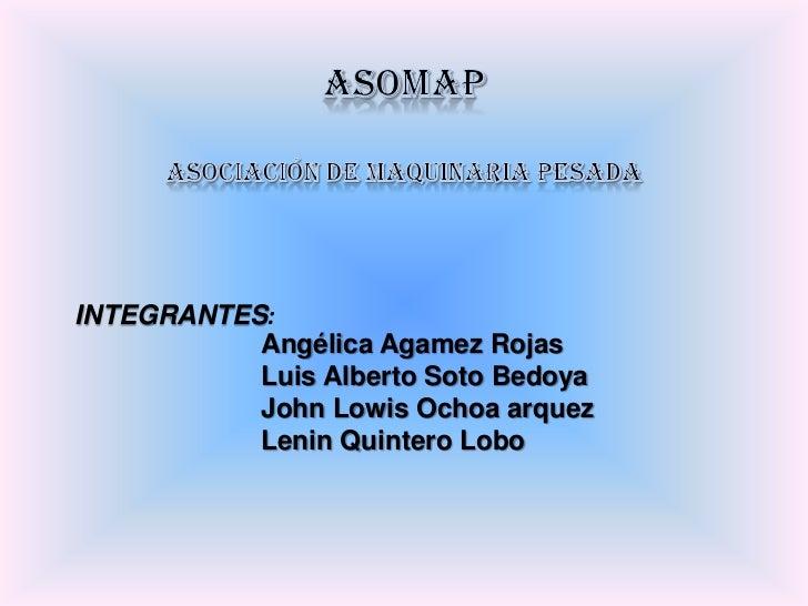 ASOMAP<br />Asociación de Maquinaria Pesada<br />INTEGRANTES:<br />Angélica Agamez Rojas<br />Luis Alberto Soto Bedoya<br ...