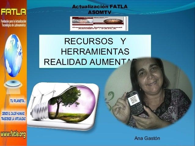 RECURSOS Y HERRAMIENTAS REALIDAD AUMENTADA Ana Gastón Actualización FATLA ASOMTV