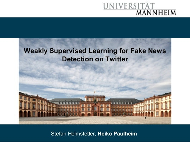 08/30/18 Stefan Helmstetter, Heiko Paulheim 1 Weakly Supervised Learning for Fake News Detection on Twitter Stefan Helmste...