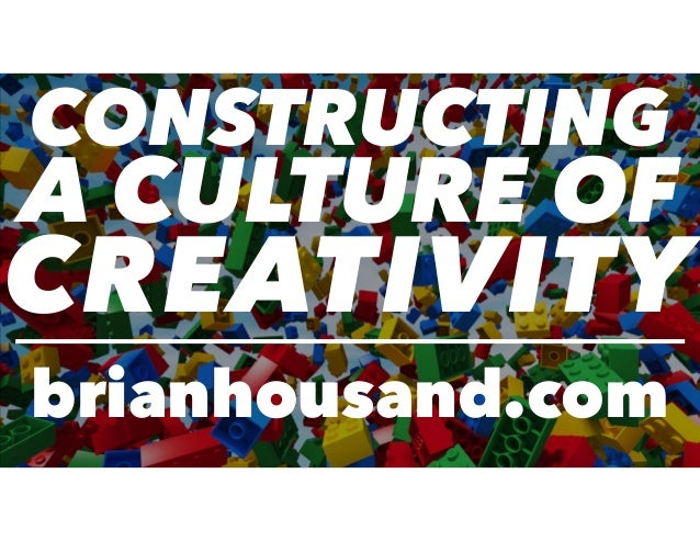 CONSTRUCTING A CULTURE OF CREATIVITY brianhousand.com