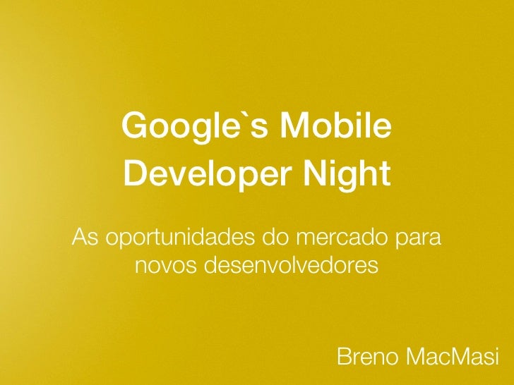 Google`s Mobile    Developer NightAs oportunidades do mercado para     novos desenvolvedores                      Breno Ma...