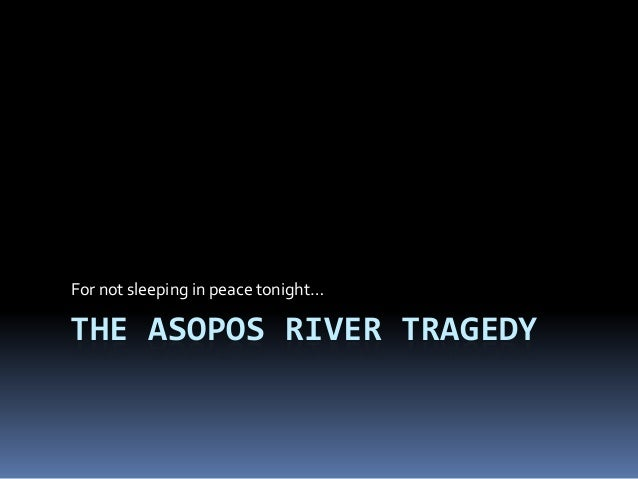 THE ASOPOS RIVER TRAGEDY For not sleeping in peace tonight…
