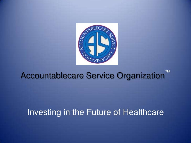 Accountablecare Service Organization™<br />Investing in the Future of Healthcare<br />