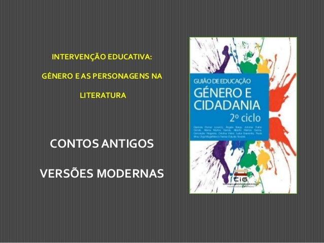 INTERVENÇÃO EDUCATIVA:  GÉNERO E AS PERSONAGENS NA LITERATURA  CONTOS ANTIGOS VERSÕES MODERNAS