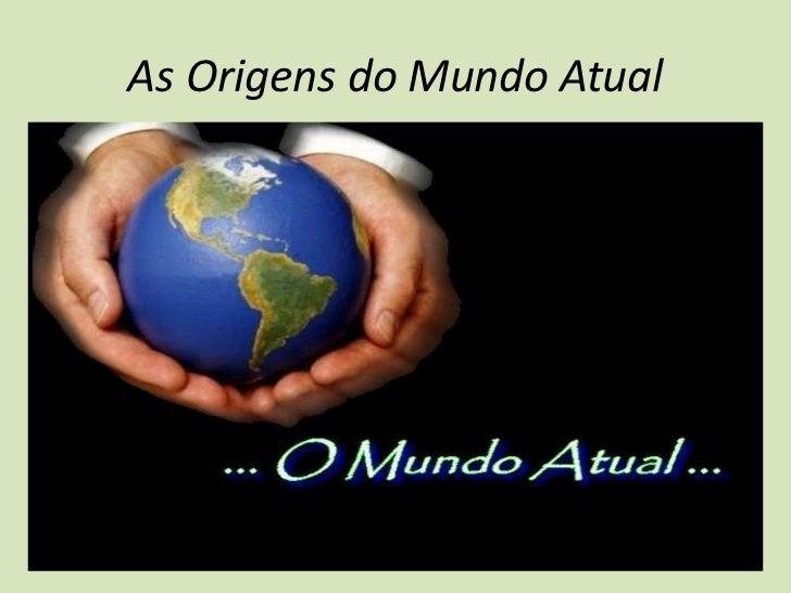 As Origens do Mundo Atual <br />