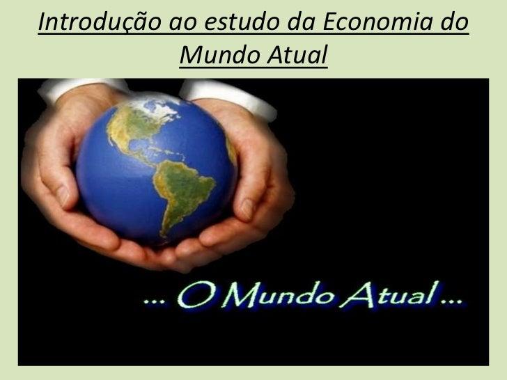 Introdução ao estudo da Economia do            Mundo Atual