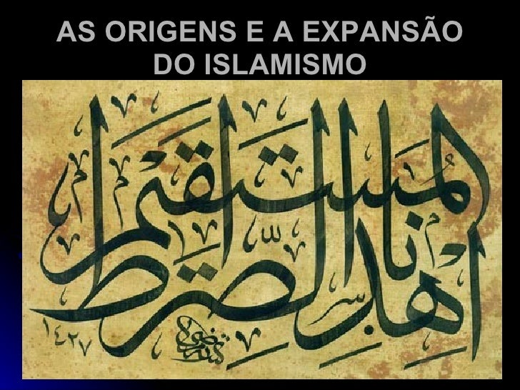 AS ORIGENS E A EXPANSÃO DO ISLAMISMO