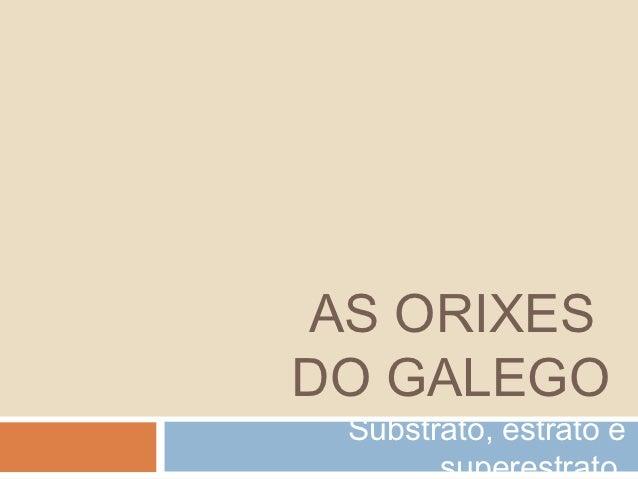 AS ORIXESDO GALEGO Substrato, estrato e       superestrato.
