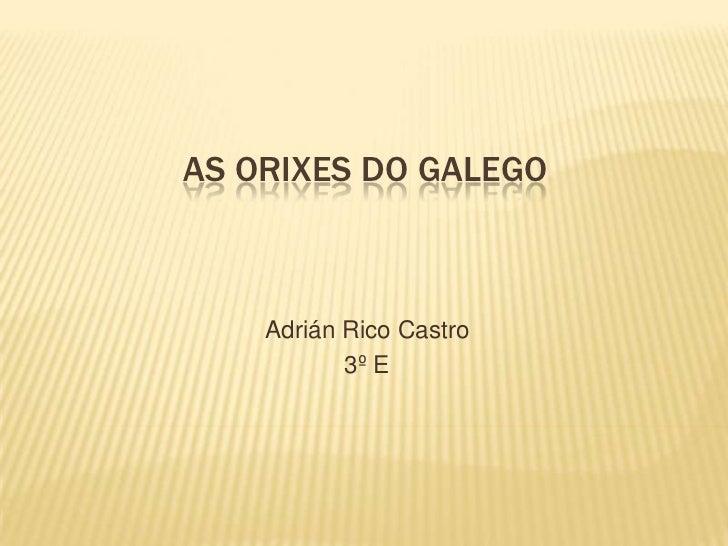 AS ORIXES DO GALEGO    Adrián Rico Castro           3º E