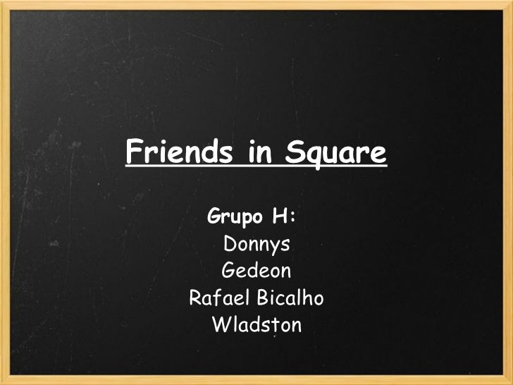 Friends in Square Grupo H:  Donnys Gedeon Rafael Bicalho Wladston