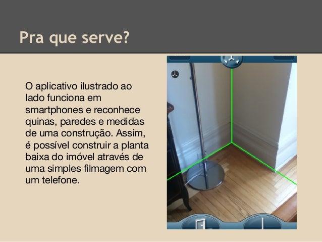 Pra que serve? O aplicativo ilustrado ao lado funciona em smartphones e reconhece quinas, paredes e medidas de uma constru...