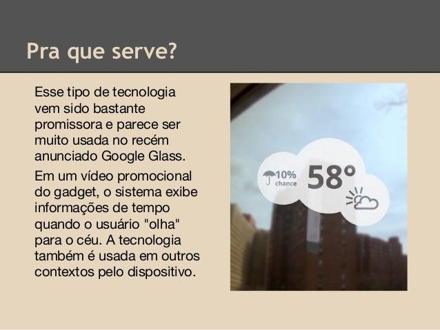 Pra que serve? Esse tipo de tecnologia vem sido bastante promissora e parece ser muito usada no recém anunciado Google Gla...