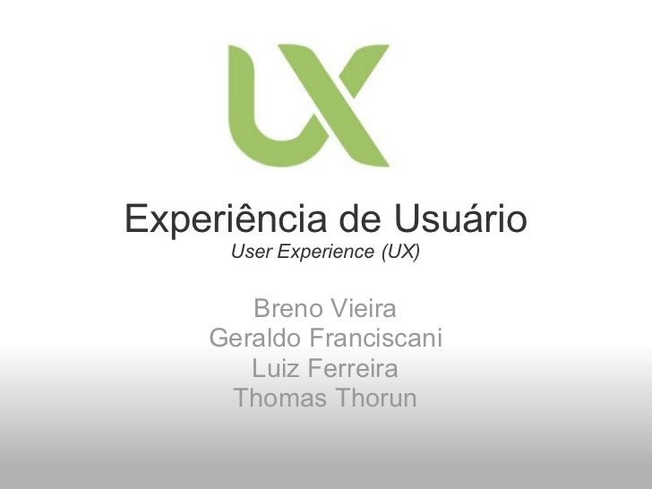 Experiência de Usuário User Experience (UX) Breno Vieira Geraldo Franciscani Luiz Ferreira Thomas Thorun