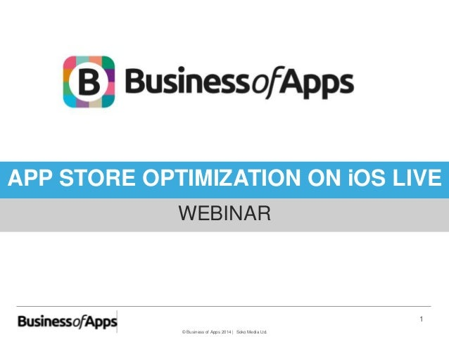 © Business of Apps 2014   Soko Media Ltd. 1 APP STORE OPTIMIZATION ON iOS LIVE WEBINAR