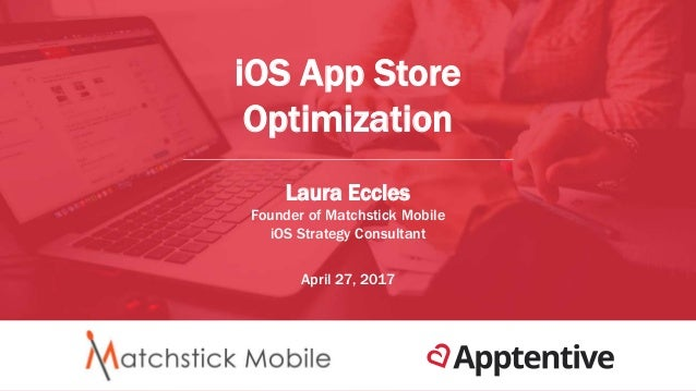 iOS App Store Optimization Laura Eccles Founder of Matchstick Mobile iOS Strategy Consultant April 27, 2017