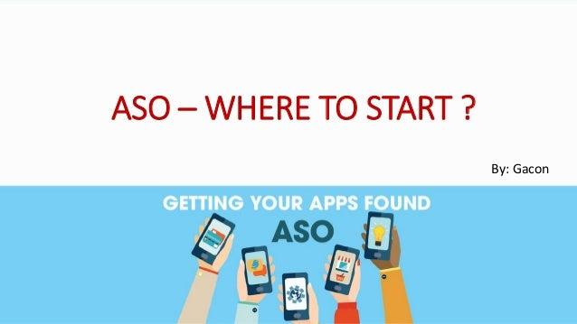 ASO – WHERE TO START ? By: Gacon