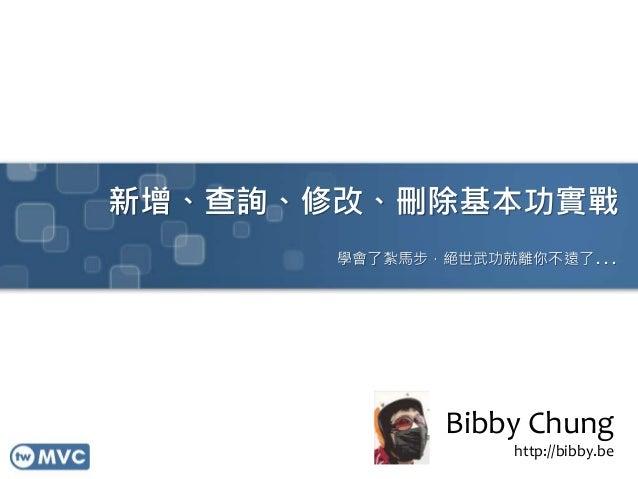 新增、查詢、修改、刪除基本功實戰 學會了紮馬步,絕世武功就離你不遠了... Bibby Chung http://bibby.be