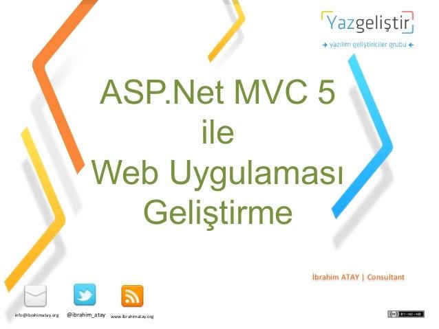 ASP.Net MVC 5 ile Web Uygulaması Geliştirme İbrahim  ATAY  |  Consultant    info@ibrahimatay.org    @ibrahim_ata...