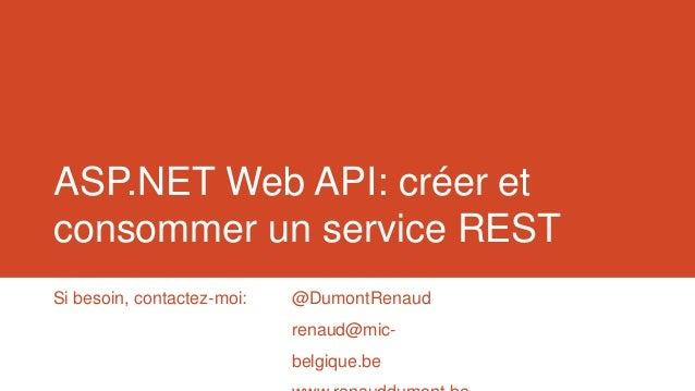 ASP.NET Web API: créer et consommer un service REST Si besoin, contactez-moi:  @DumontRenaud renaud@mic-  belgique.be