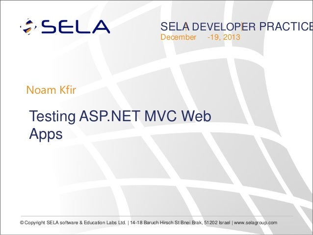 SELA DEVELOPER PRACTICE December  -19, 2013  Noam Kfir  Testing ASP.NET MVC Web Apps  © Copyright SELA software & Educatio...