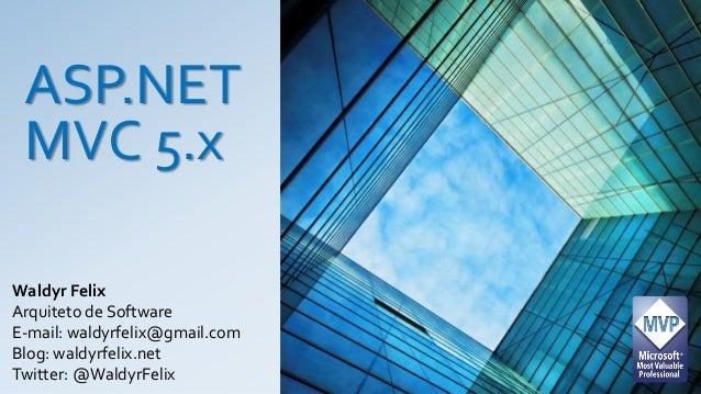 ASP.NET MVC 5.x Waldyr Felix Arquiteto de Software E-mail: waldyrfelix@gmail.com Blog: waldyrfelix.net Twitter: @WaldyrFel...