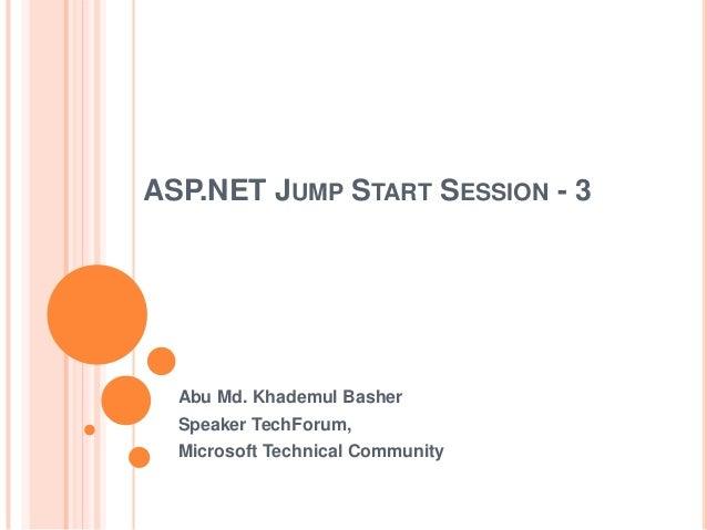 ASP.NET JUMP START SESSION - 3 Abu Md. Khademul Basher Speaker TechForum, Microsoft Technical Community
