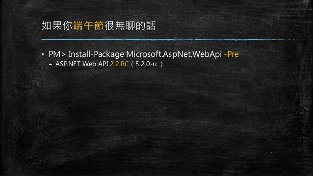 如果你端午節很無聊的話 ▪ PM> Install-Package Microsoft.AspNet.WebApi -Pre – ASP.NET Web API 2.2 RC(5.2.0-rc)