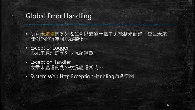 Global Error Handling ▪ 所有未處理的例外現在可以通過一個中央機制來記錄,並且未處 理例外的行為可以客製化。 ▪ ExceptionLogger 表示未處理的例外狀況記錄器。 ▪ ExceptionHandler 表示未處...