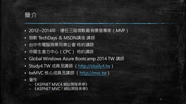 簡介 ▪ 2012~2014年,連任三屆微軟最有價值專家(MVP) ▪ 微軟 TechDays & MSDN講座 講師 ▪ 台中市電腦商業同業公會 特約講師 ▪ 中國生產力中心(CPC) 特約講師 ▪ Global Windows Azure ...