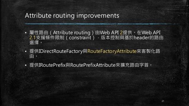 Attribute routing improvements ▪ 屬性路由(Attribute routing)由Web API 2提供。在Web API 2.1支援條件限制(constraint),版本控制與基於header的路由 選擇。 ▪...